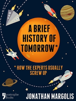 A Brief History of Tomorrow: How The Experts Usually Screw Up (Future Forecasting)