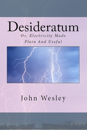 The Desideratum,  or,  Electricity Made Plain and Useful