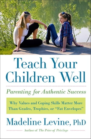 "Teach Your Children Well Why Values and Coping Skills Matter More Than Grades,  Trophies,  or ""Fat Envelopes"""