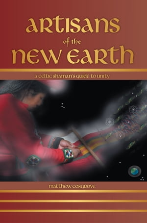 Artisans of the New Earth A Celtic Shaman's Guide to Unity