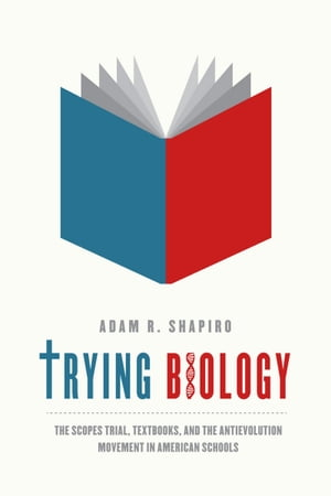 Trying Biology The Scopes Trial,  Textbooks,  and the Antievolution Movement in American Schools