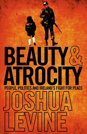 Beauty and Atrocity: People,  Politics and Ireland?s Fight for Peace