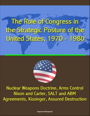 The Role of Congress in the Strategic Posture of the United States,  1970: 1980 - Nuclear Weapons Doctrine,  Arms Control,  Nixon and Carter,  SALT and AB