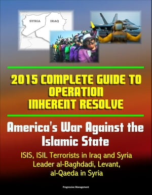 2015 Complete Guide to Operation Inherent Resolve: America's War Against the Islamic State,  ISIS,  ISIL Terrorists in Iraq and Syria,  Leader al-Baghdad