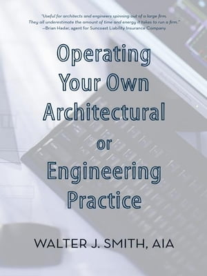 Operating Your Own Architectural or Engineering Practice Concise Professional Advice