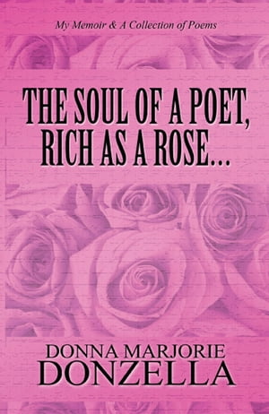 The Soul of a Poet, Rich as a Rose…: My Memoir & A Collection of Poems