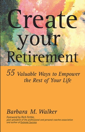 Create Your Retirement 55 Ways to Empower the Rest of Your Life