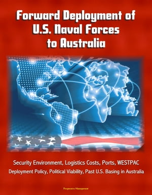 Forward Deployment of U.S. Naval Forces to Australia: Security Environment,  Logistics Costs,  Ports,  WESTPAC,  Deployment Policy,  Political Viability,  P