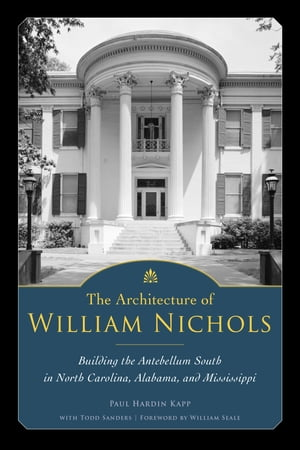 The Architecture of William Nichols Building the Antebellum South in North Carolina,  Alabama,  and Mississippi