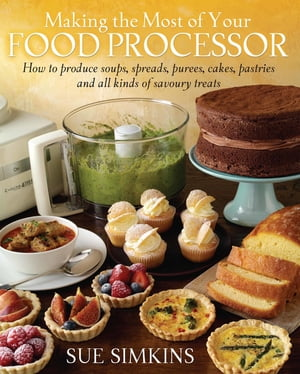 Making the Most of Your Food Processor How to Produce Soups,  Spreads,  Purees,  Cakes,  Pastries and all kinds of Savoury Treats