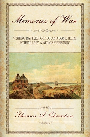 Memories of War Visiting Battlegrounds and Bonefields in the Early American Republic