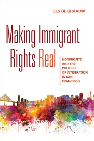 Making Immigrant Rights Real Nonprofits and the Politics of Integration in San Francisco