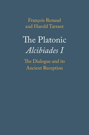 The Platonic Alcibiades I The Dialogue and its Ancient Reception