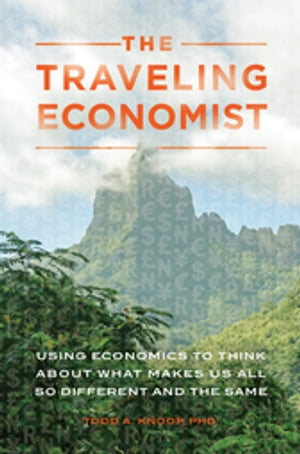 The Traveling Economist: Using Economics to Think About What Makes Us All So Different and the Same
