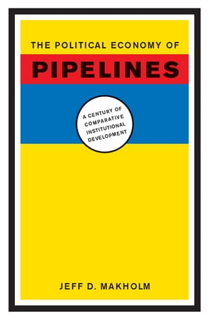 The Political Economy of Pipelines A Century of Comparative Institutional Development