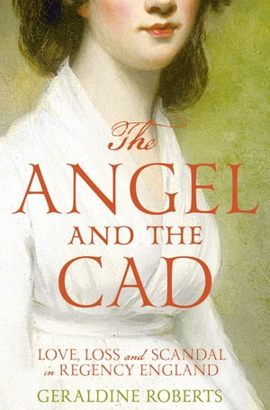 The Angel and the Cad Love,  Loss and Scandal in Regency England