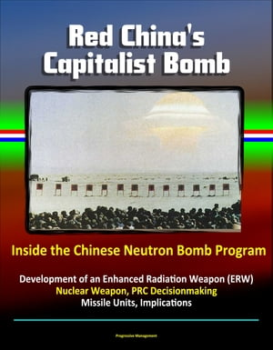 Red China's Capitalist Bomb: Inside the Chinese Neutron Bomb Program - Development of an Enhanced Radiation Weapon (ERW) Nuclear Weapon,  PRC Decisionm