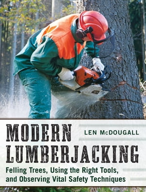 Modern Lumberjacking Felling Trees,  Using the Right Tools,  and Observing Vital Safety Techniques