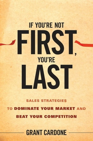 If You're Not First,  You're Last Sales Strategies to Dominate Your Market and Beat Your Competition