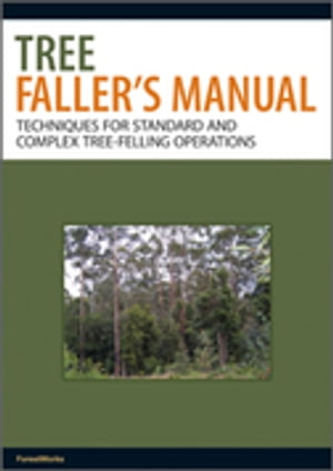 Tree Faller's Manual Techniques for Standard and Complex Tree-Felling Operations
