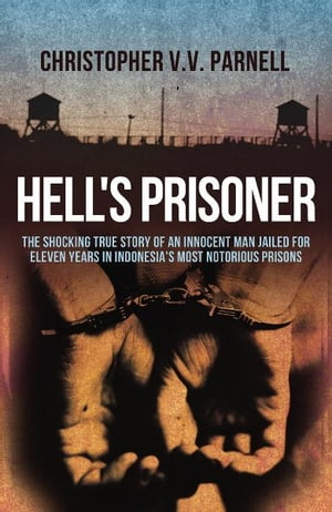 Hell's Prisoner The Shocking True Story Of An Innocent Man Jailed For Eleven Years In Indonesia's Most Notorious Prisons