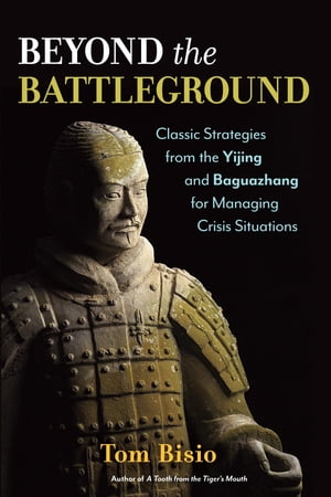 Beyond the Battleground Classic Strategies from the Yijing and Baguazhang for Managing Crisis Situations