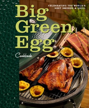 Big Green Egg Cookbook: Celebrating the World's Best Smoker and Grill Celebrating the World's Best Smoker and Grill