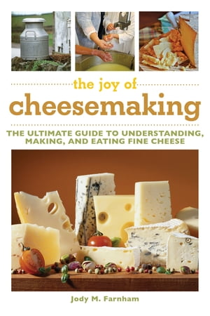 The Joy of Cheesemaking The Ultimate Guide to Understanding,  Making,  and Eating Fine Cheese