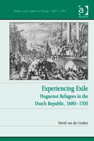 Experiencing Exile Huguenot Refugees in the Dutch Republic,  1680?1700