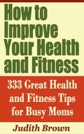 online magazine -  How to Improve Your Health and Fitness: 333 Great Health and Fitness Tips for Busy Moms