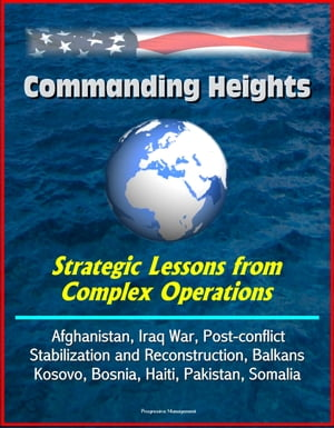 Commanding Heights: Strategic Lessons from Complex Operations - Afghanistan,  Iraq War,  Post-conflict Stabilization and Reconstruction,  Balkans,  Kosovo