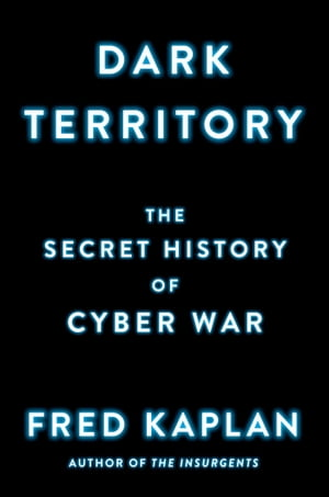 Dark Territory The Secret History of Cyber War
