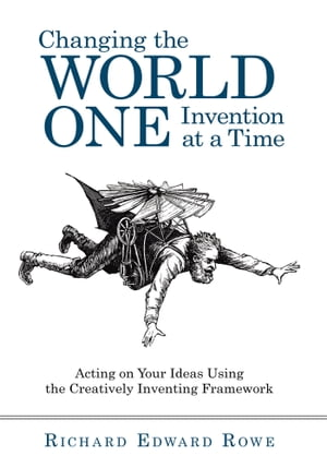 Changing the World One Invention at a Time Acting on Your Ideas Using the Creatively Inventing Framework