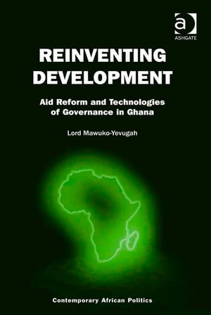 Reinventing Development Aid Reform and Technologies of Governance in Ghana