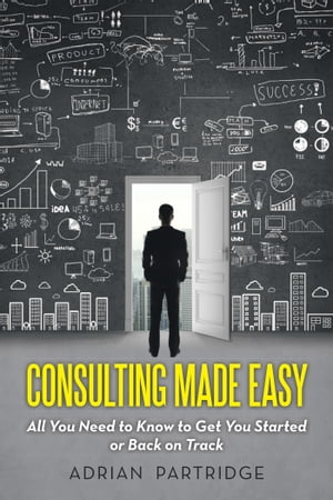 Consulting Made Easy All You Need to Know to Get You Started or Back on Track