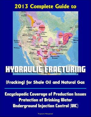 2013 Complete Guide to Hydraulic Fracturing (Fracking) for Shale Oil and Natural Gas: Encyclopedic Coverage of Production Issues,  Protection of Drinki