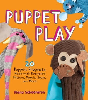 Puppet Play 20 Puppet Projects Made with Recycled Mittens,  Towels,  Socks,  and More
