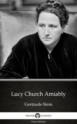Lucy Church Amiably by Gertrude Stein - Delphi Classics (Illustrated)