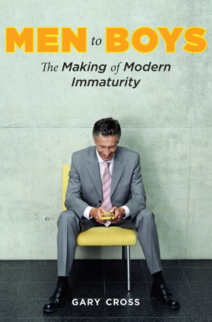 Men to Boys The Making of Modern Immaturity