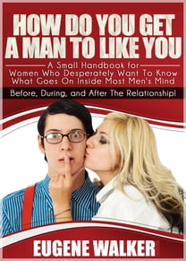 How Do You Get a Man to Like You , A Small Handbook for Women Who Desperately Want to Know What Goes On Inside Most Men's Mind Before, During, and After The Relationship!