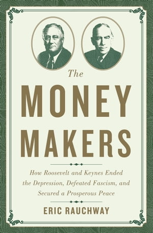 The Money Makers How Roosevelt and Keynes Ended the Depression,  Defeated Fascism,  and Secured a Prosperous Peace