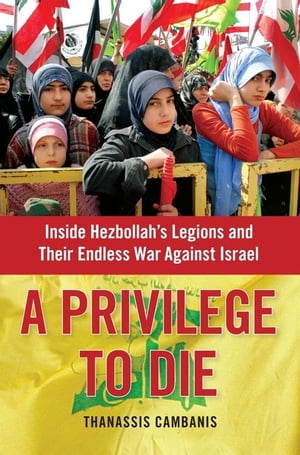 A Privilege to Die Inside Hezbollah's Legions and Their Endless War Against Israel