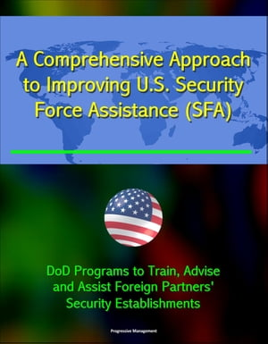 A Comprehensive Approach to Improving U.S. Security Force Assistance (SFA) Efforts - DoD Programs to Train,  Advise,  and Assist Foreign Partners' Secur