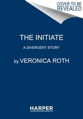 Veronica Roth - The Initiate: A Divergent Story