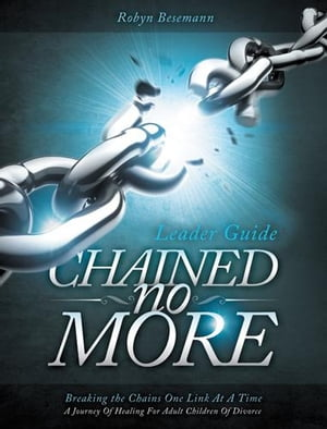 Chained No More (Leader Guide) A Journey of Healing for Adult Children of Divorce
