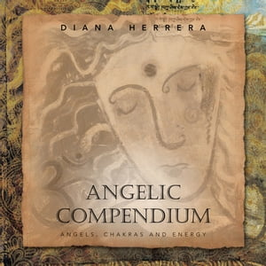 Angelic Compendium Angels,  Chakras and Energy
