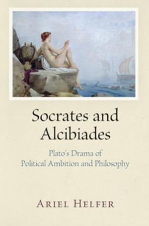 Socrates and Alcibiades: Plato's Drama of Political Ambition and Philosophy