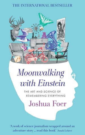 Moonwalking with Einstein The Art and Science of Remembering Everything
