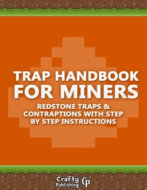 Trap Handbook for Miners - Redstone Traps & Contraptions with Step by Step Instructions: (An Unoffic