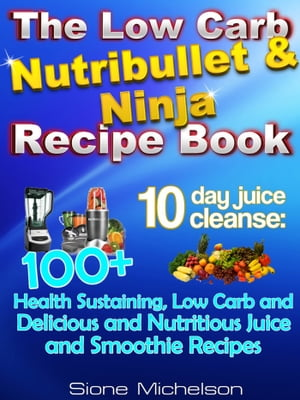 The Low Carb Nutribullet & Ninja Recipe Book: 10-Day Juice Cleanse: 100+ Health Sustaining Low Carb